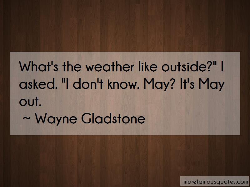 Wayne Gladstone Quotes: Whats the weather like outside i asked i
