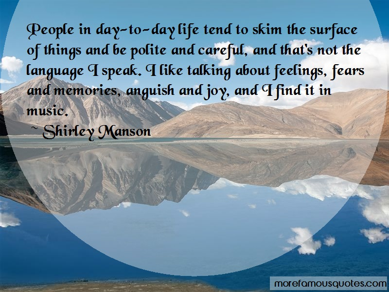 Shirley Manson Quotes: People in day to day life tend to skim