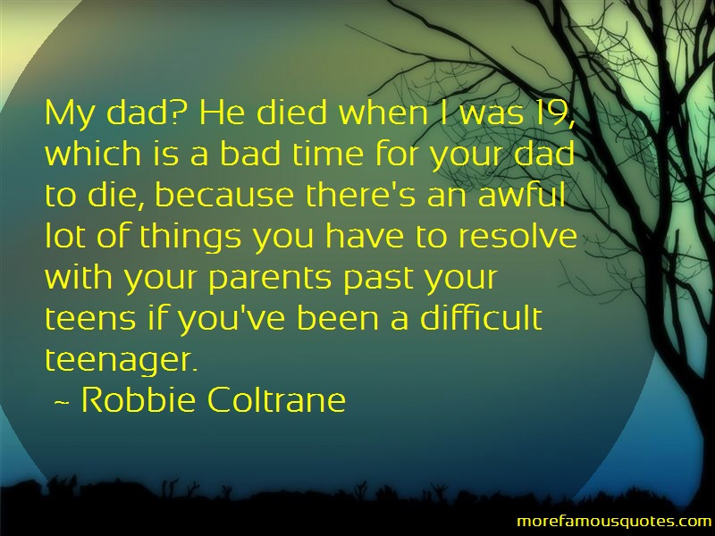 Robbie Coltrane Quotes: My dad he died when i was 19 which is a