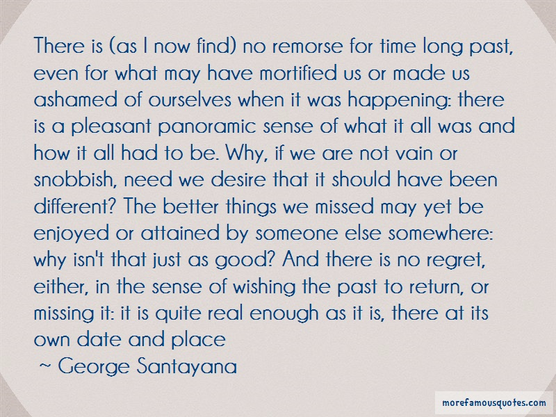 George Santayana Quotes: There is as i now find no remorse for