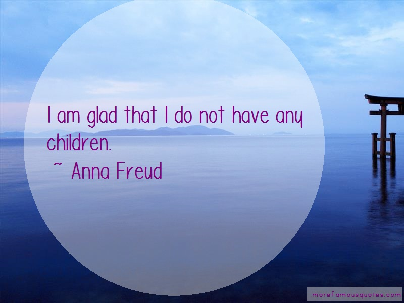 Anna Freud Quotes: I am glad that i do not have any