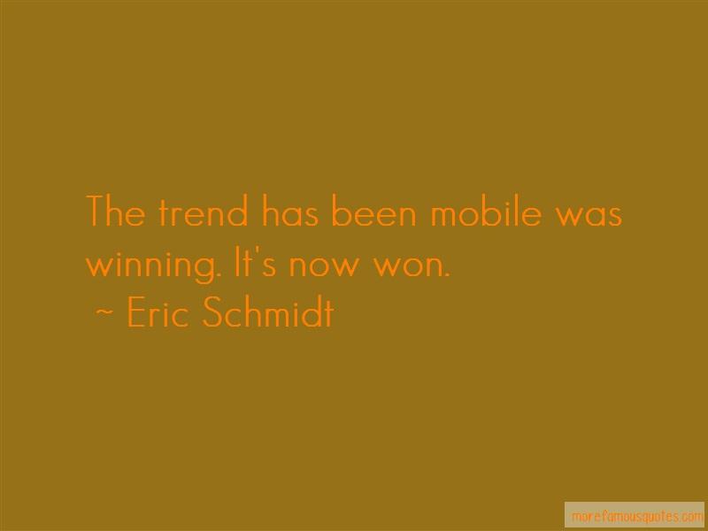 Eric Schmidt Quotes: The Trend Has Been Mobile Was Winning