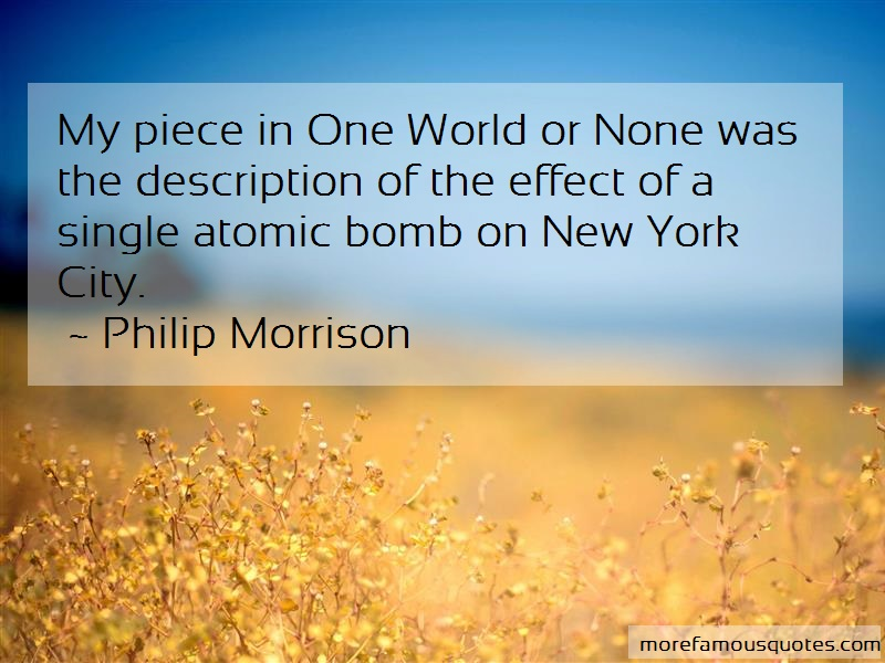 Philip Morrison Quotes: My Piece In One World Or None Was The