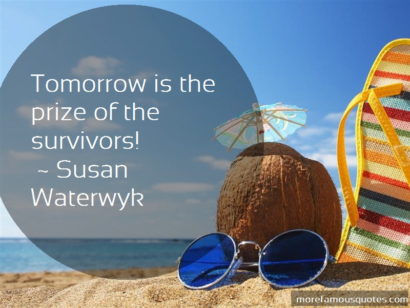 Susan Waterwyk Quotes: Tomorrow Is The Prize Of The Survivors
