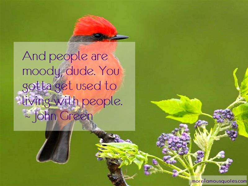 John Green Quotes: And People Are Moody Dude You Gotta Get