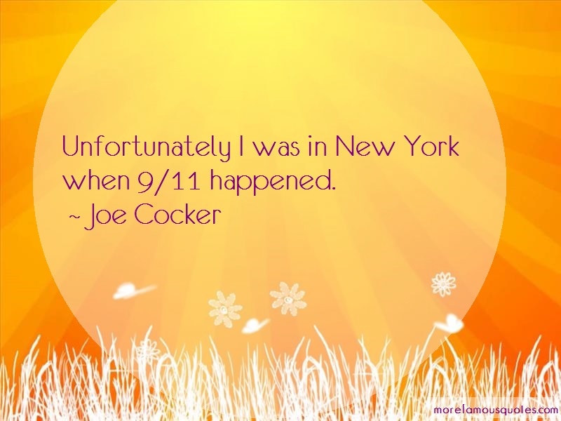 Joe Cocker Quotes: Unfortunately I Was In New York When 9