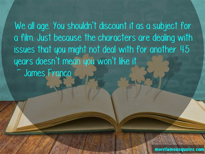 James Franco Quotes: We all age you shouldnt discount it as a