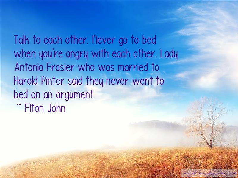 Elton John Quotes: Talk to each other never go to bed when