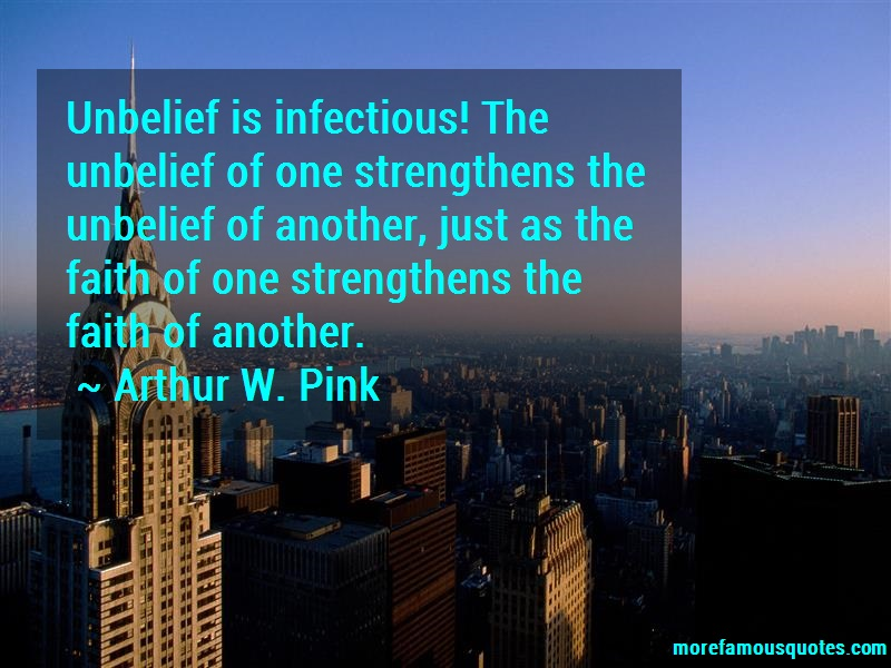 Arthur W. Pink Quotes: Unbelief Is Infectious The Unbelief Of
