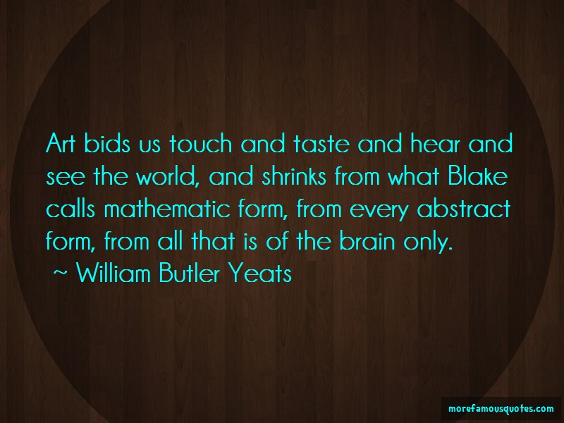 William Butler Yeats Quotes: Art bids us touch and taste and hear and