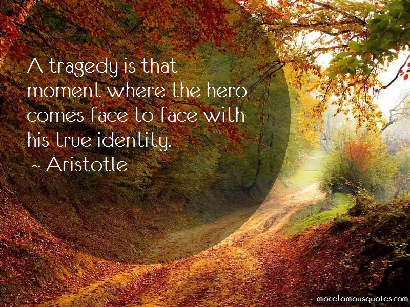 Aristotle Quotes: A Tragedy Is That Moment Where The Hero