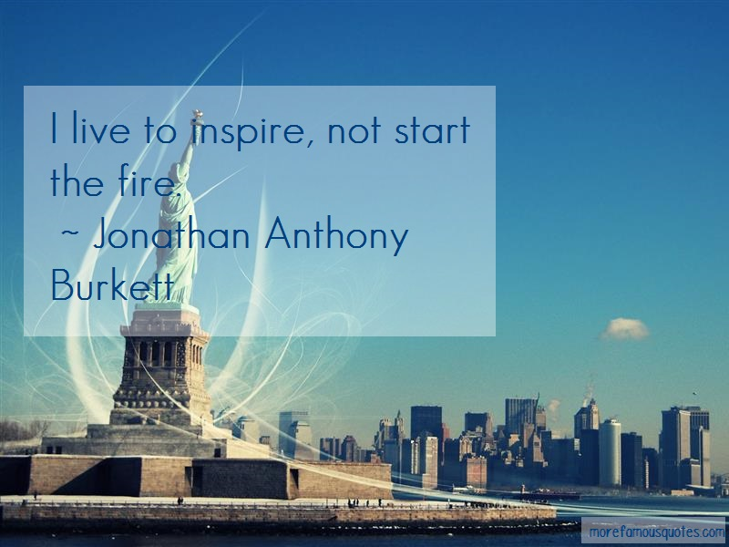 Jonathan Anthony Burkett Quotes: I live to inspire not start the fire