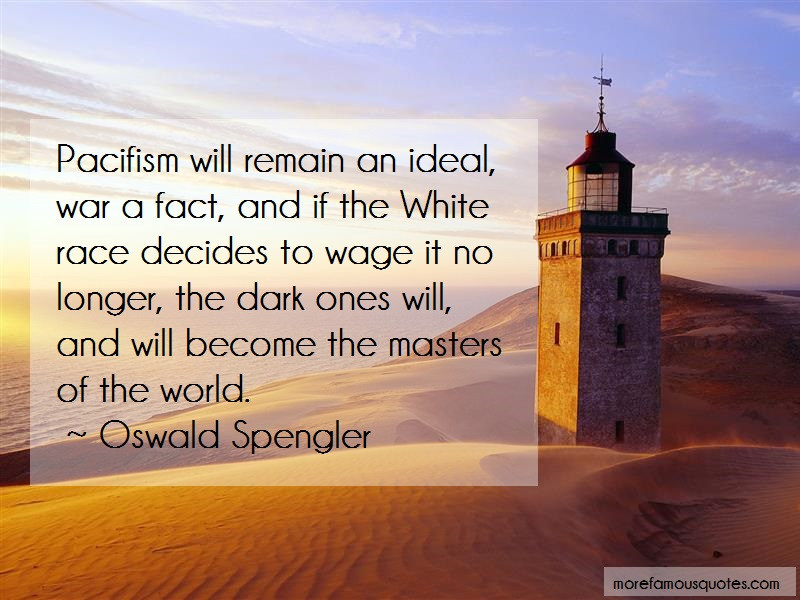 Oswald Spengler Quotes: Pacifism will remain an ideal war a fact