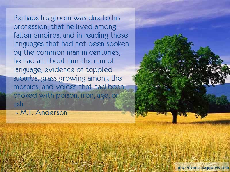 M.T. Anderson Quotes: Perhaps his gloom was due to his