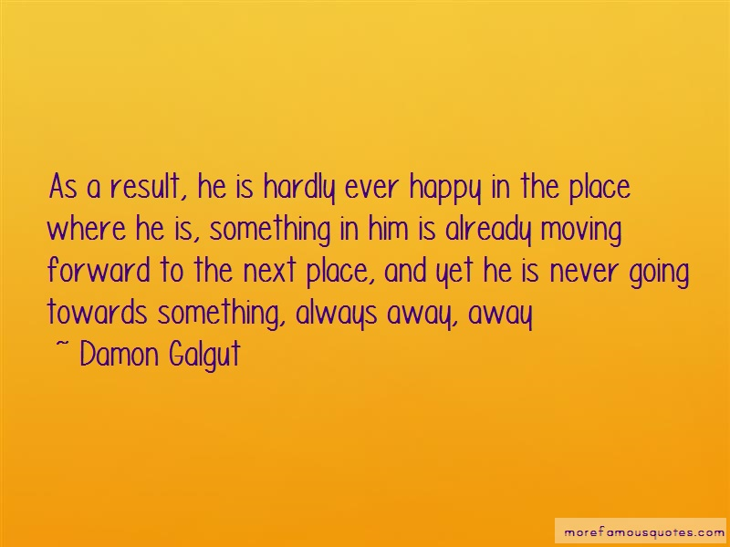 Damon Galgut Quotes: As a result he is hardly ever happy in
