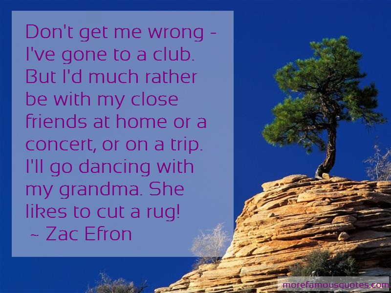 Zac Efron Quotes: Dont get me wrong ive gone to a club but