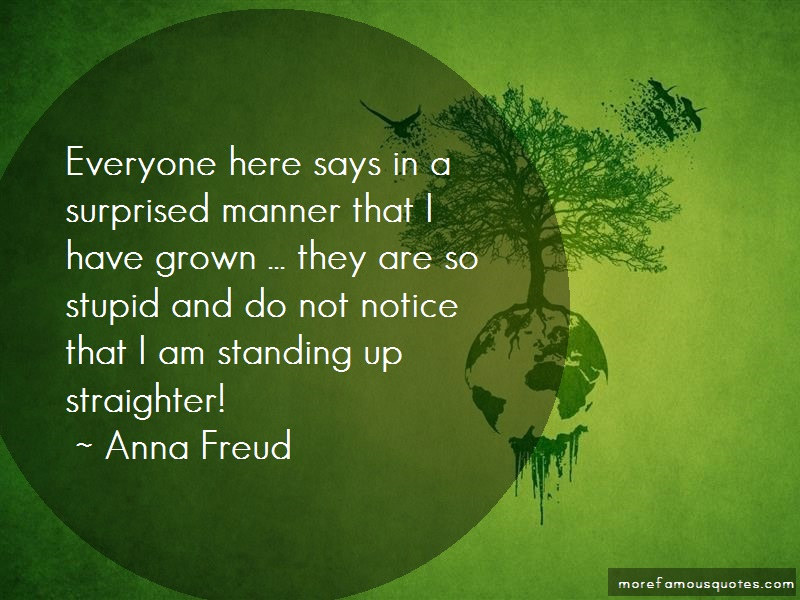 Anna Freud Quotes: Everyone here says in a surprised manner