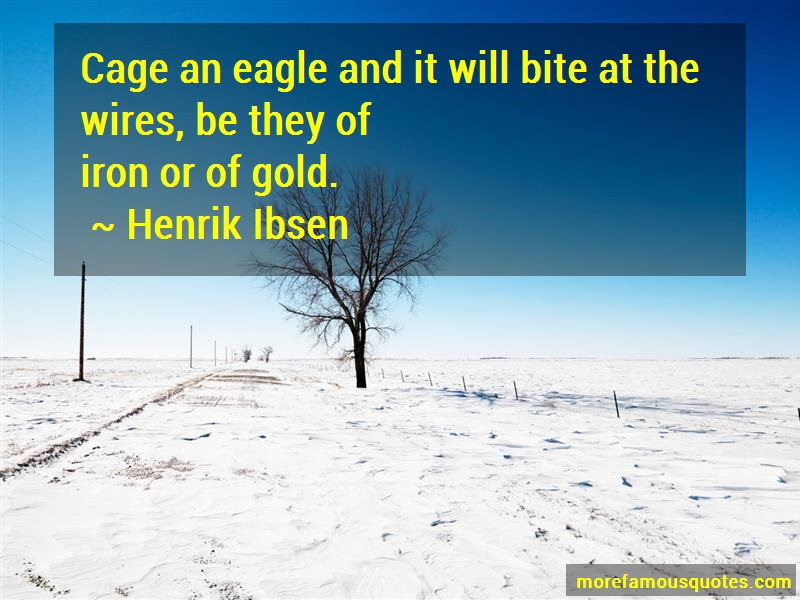 Henrik Ibsen Quotes: Cage An Eagle And It Will Bite At The