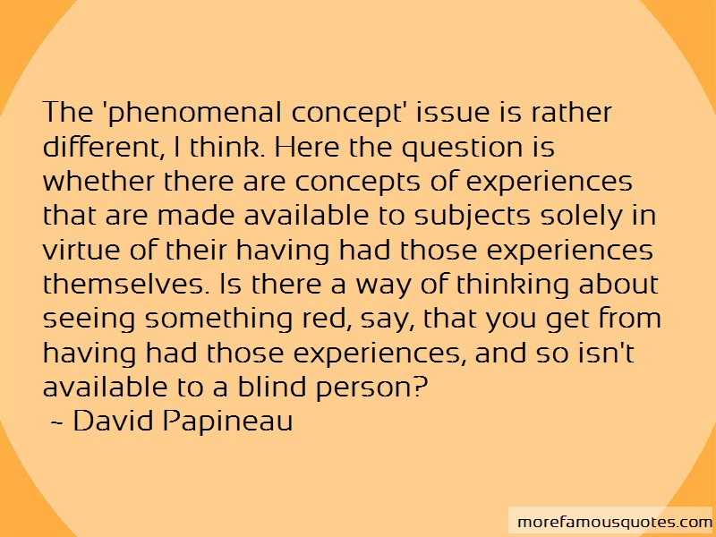 David Papineau Quotes: The Phenomenal Concept Issue Is Rather