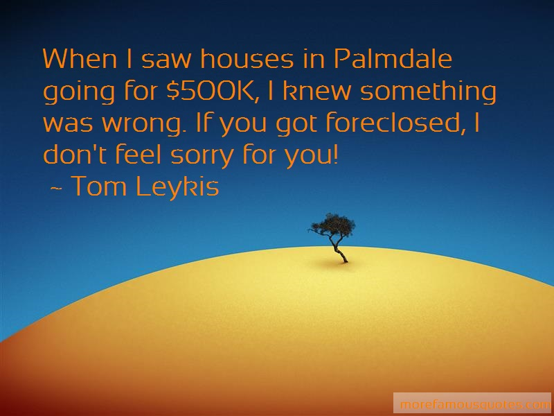Tom Leykis Quotes: When I Saw Houses In Palmdale Going For