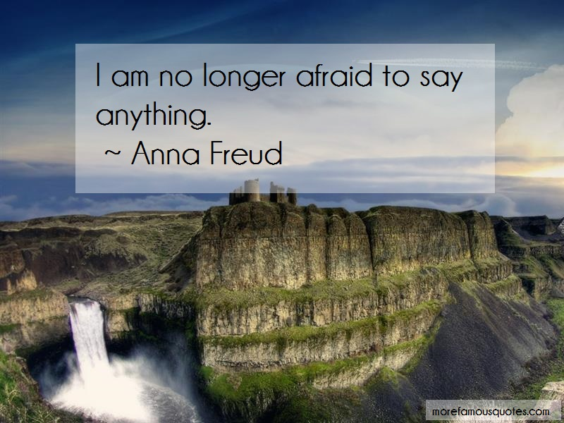 Anna Freud Quotes: I am no longer afraid to say anything