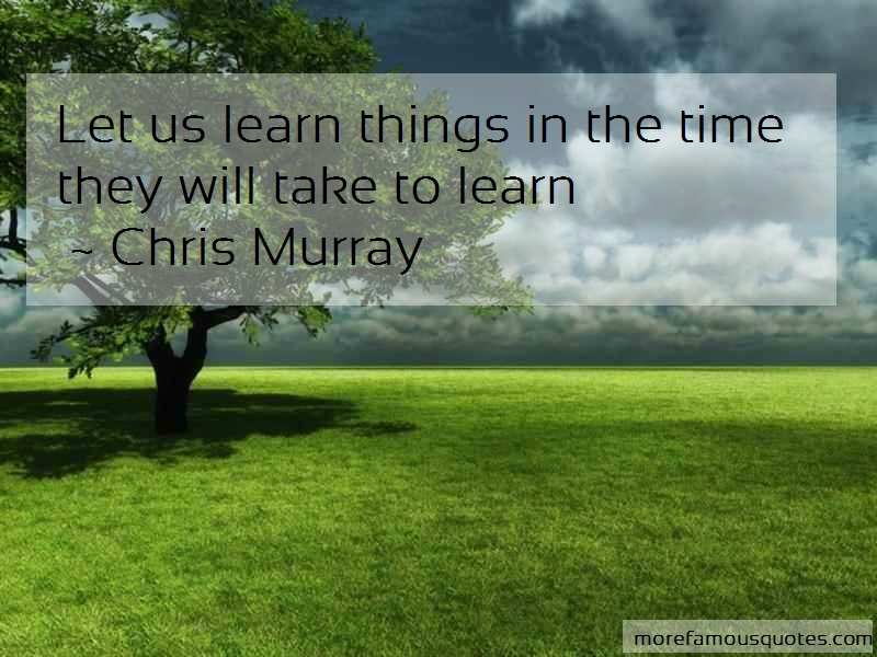 Chris Murray Quotes: Let us learn things in the time they