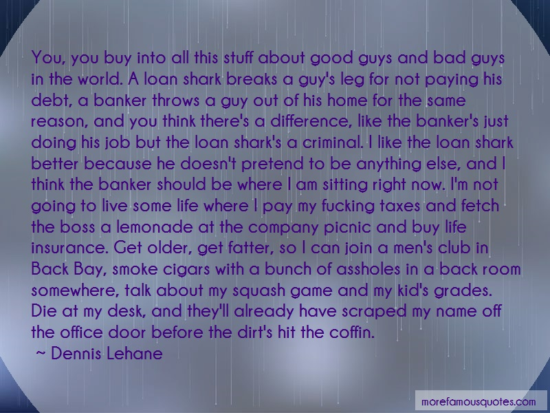 Dennis Lehane Quotes: You you buy into all this stuff about