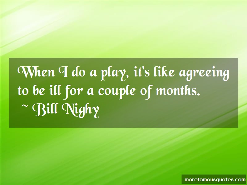 Bill Nighy Quotes: When i do a play its like agreeing to be