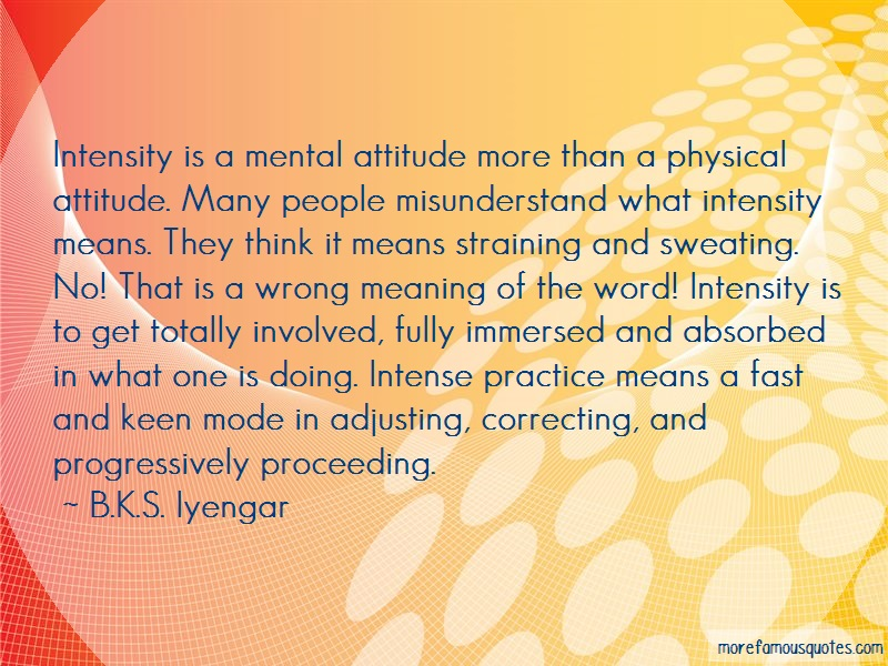 B.K.S. Iyengar Quotes: Intensity is a mental attitude more than