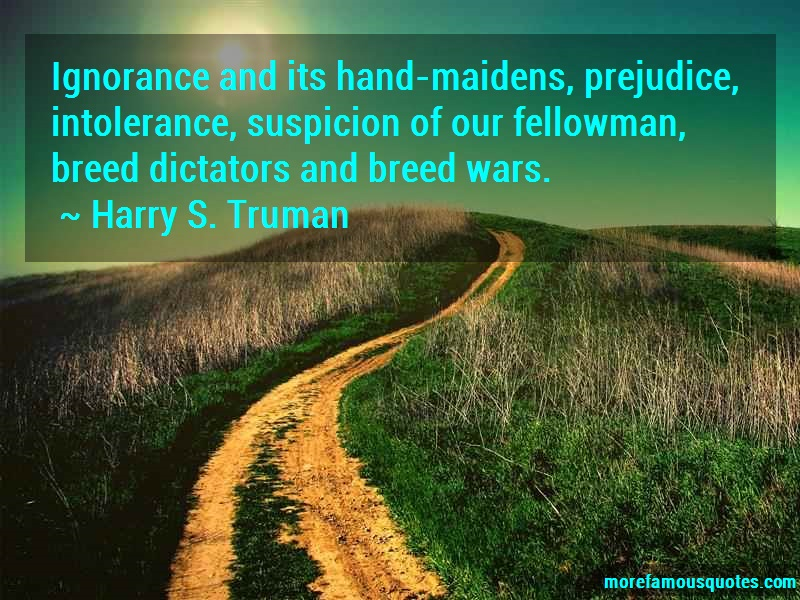 Harry S. Truman Quotes: Ignorance and its hand maidens prejudice