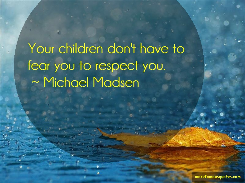 Michael Madsen Quotes: Your children dont have to fear you to