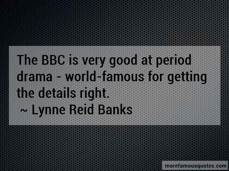 Lynne Reid Banks Quotes: The Bbc Is Very Good At Period Drama