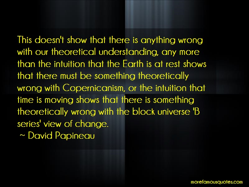 David Papineau Quotes: This Doesnt Show That There Is Anything
