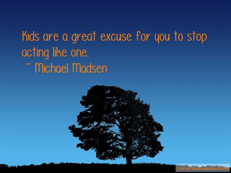 Michael Madsen Quotes: Kids are a great excuse for you to stop