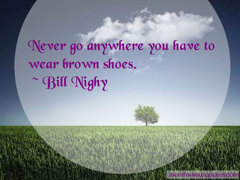 Bill Nighy Quotes: Never go anywhere you have to wear brown