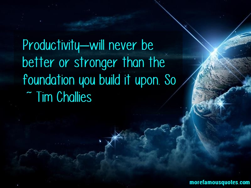 Tim Challies Quotes: Productivitywill never be better or