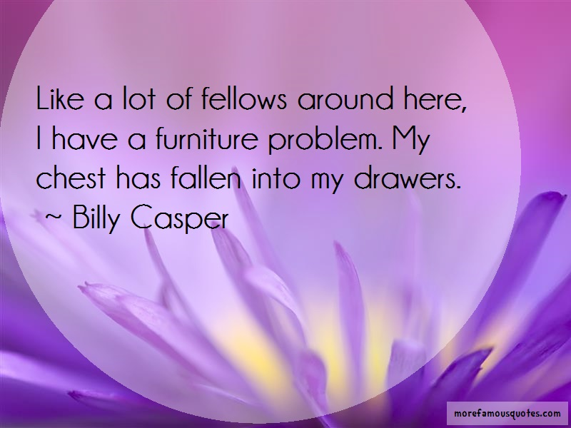 Billy Casper Quotes: Like a lot of fellows around here i have