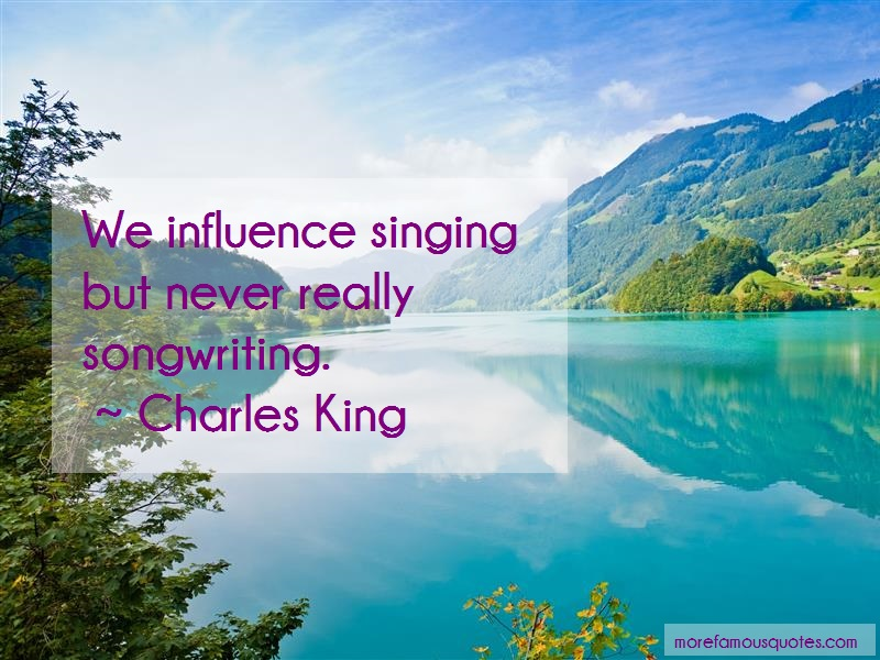 Charles King Quotes: We influence singing but never really