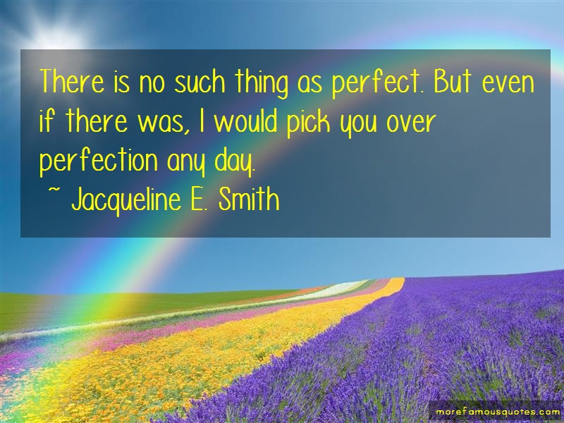 Jacqueline E. Smith Quotes: There is no such thing as perfect but