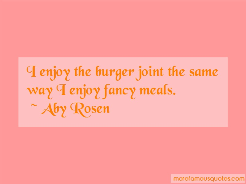 Aby Rosen Quotes: I enjoy the burger joint the same way i