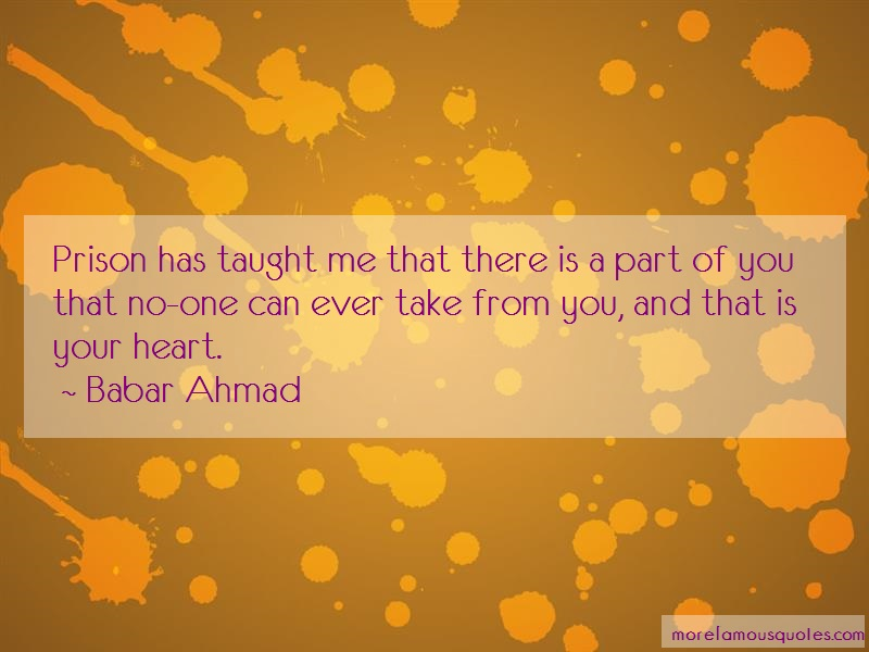 Babar Ahmad Quotes: Prison has taught me that there is a