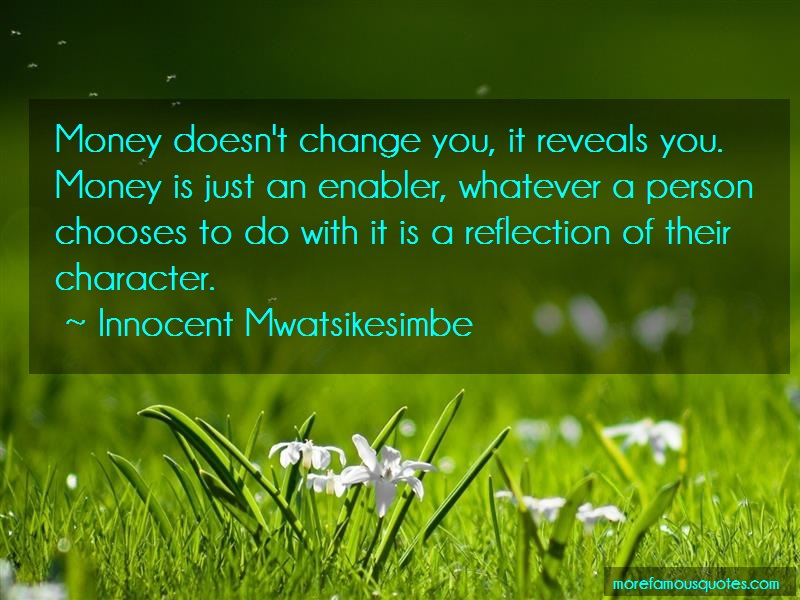 Innocent Mwatsikesimbe Quotes: Money doesnt change you it reveals you