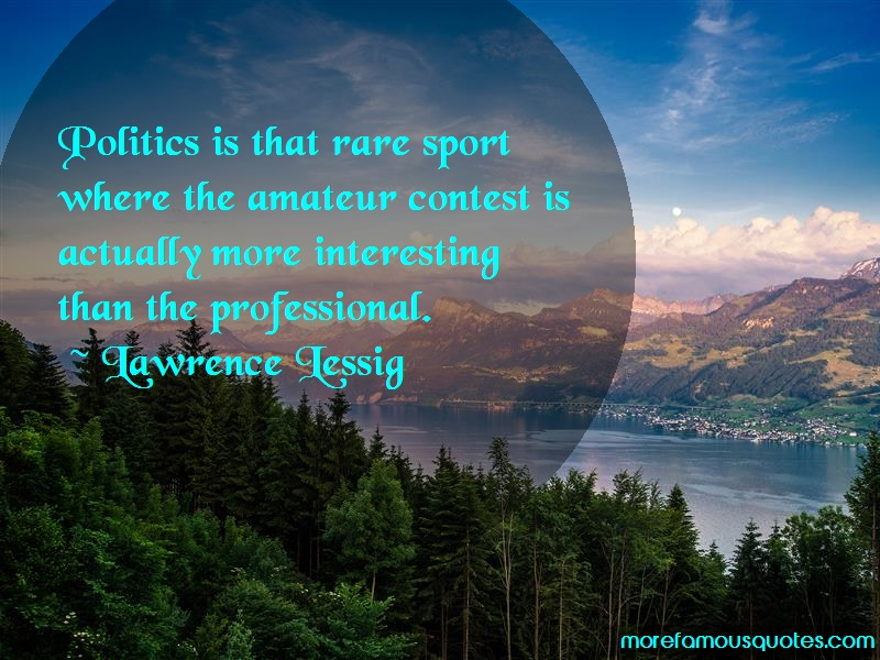 Lawrence Lessig Quotes: Politics is that rare sport where the