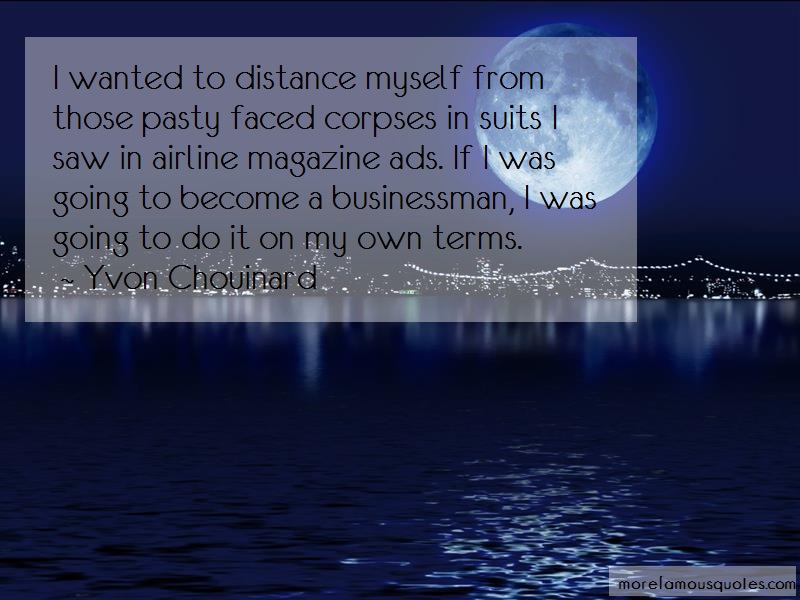 Yvon Chouinard Quotes: I wanted to distance myself from those