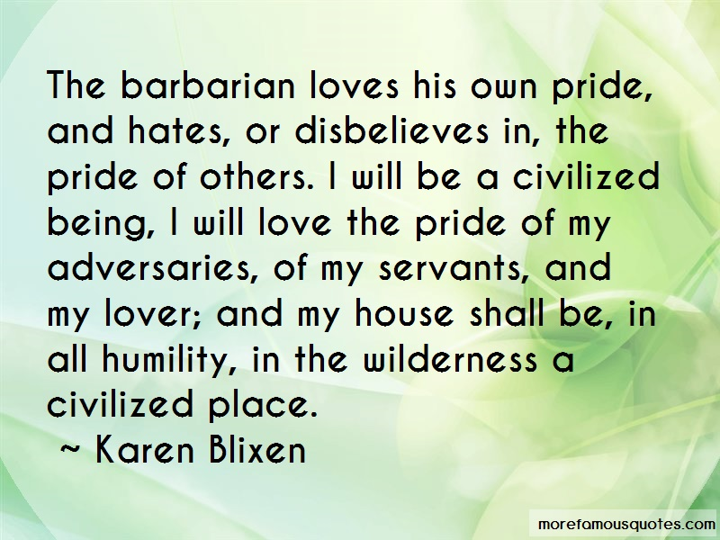 Karen Blixen Quotes: The barbarian loves his own pride and