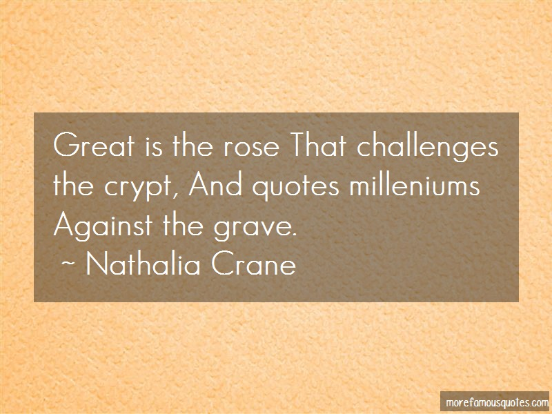 Nathalia Crane Quotes: Great is the rose that challenges the