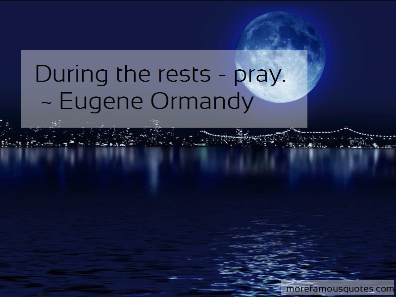 Eugene Ormandy Quotes: During The Rests Pray