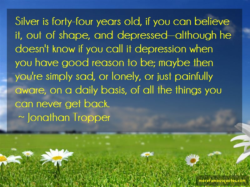Jonathan Tropper Quotes: Silver is forty four years old if you