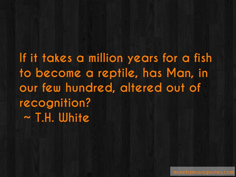 T.H. White Quotes: If it takes a million years for a fish