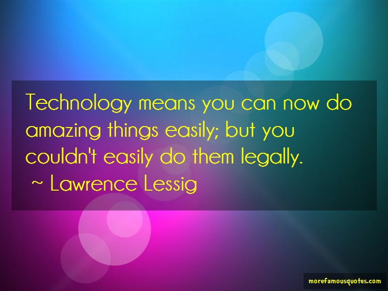 Lawrence Lessig Quotes: Technology means you can now do amazing